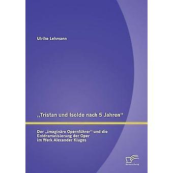 Tristan Und Isolde Nach 5 Jahren Der Imaginare Opernfuhrer Und Die Entdramatisierung Der Oper Im Werk Alexander Kluges by Lehmann & Ulrike