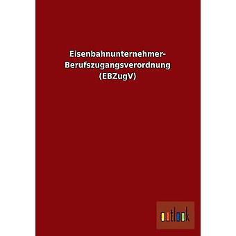 EisenbahnunternehmerBerufszugangsverordnung Ebzugv von Ohne Autor