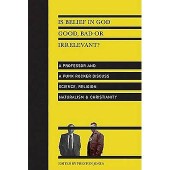 Is Belief in God Good - Bad or Irrelevant? - a Professor and a Punk Ro