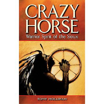 Crazy Horse - Warrior Spirit of the Sioux by Tony Hollihan - Faye Boer