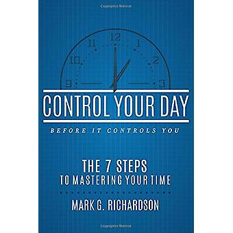 Control Your Day Before It Controls You - The 7 Steps to Mastering You