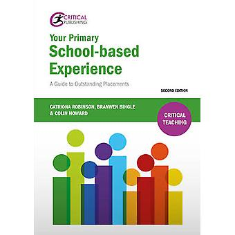Your Primary Schoolbased Experience  A Guide to Outstanding Placements by Catriona Robinson & Branwen Bingle & Colin Howard