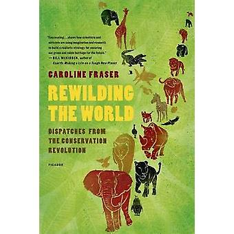 Rewilding the World Dispatches from the Conservation Revolution by Fraser & Caroline