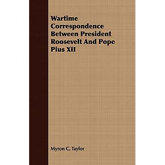 Wartime Correspondence Between President Roosevelt And Pope Pius XII by Taylor & Myron C.