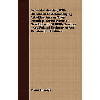 Industrial Housing With Discussion Of Accompanying Activities Such As Town Planning  Street Systems  Development Of Utility Services  And Related Engineering And Construction Features by Knowles & Morris