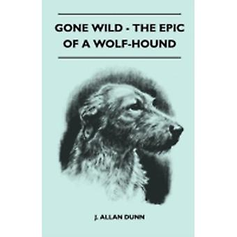 Gone Wild  The Epic Of A WolfHound by J. Allan Dunn