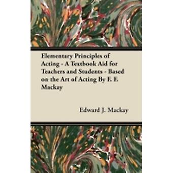 Elementary Principles of Acting  A Textbook Aid for Teachers and Students  Based on the Art of Acting By F. F. Mackay by Mackay & Edward J.