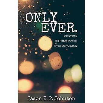 Only Ever. Discovering BigPicture Purpose in Your Daily Journey by Johnson & Jason E. P.