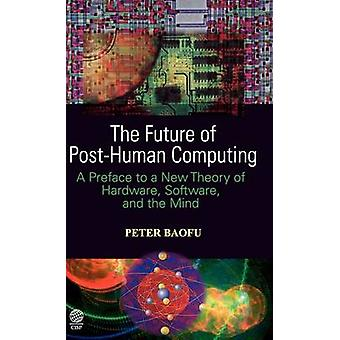 The Future of PostHuman Computing A Preface to a New Theory of Hardware Software and the Mind by Baofu & Peter & PH.D .