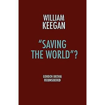 Saving the World  Gordon Brown Reconsidered by Keegan & William & Jr.
