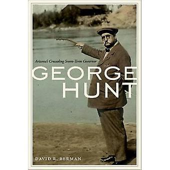 George Hunt - Arizona's Crusading Seven-Term Governor by David R. Berm
