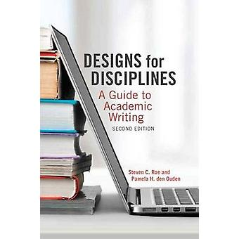 Designs for Disciplines - A Guide to Academic Writing by Steven C. Roe
