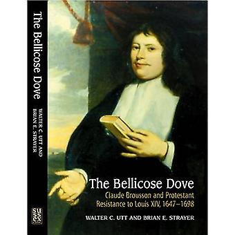 The Bellicose Dove - Claude Brousson and Protestant Resistance to Loui