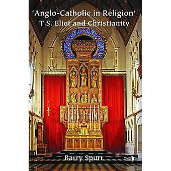 Anglo-Catholic in Religion - T.S. Eliot and Christianity by Barry Spur