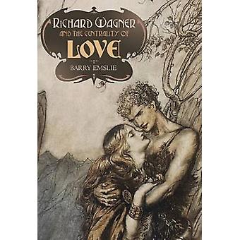 Richard Wagner and the Centrality of Love by Barry Emslie - 978184383