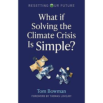 Resetting Our Future What If Solving the Climate Crisis Is Simple by Bowman & Tom