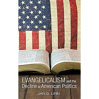 Evangelicalism and the Decline of American Politics by Jan G Linn - 9