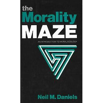 Morality Maze An Introduction to Moral Ecology by Neil M Daniels