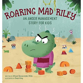 Roaring Mad Riley  An Anger Management Story for Kids by Allison Szczecinski & Illustrated by Dean Gray