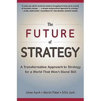 Future of Strategy A Transformative Approach to Strategy fo by Johan Aurik