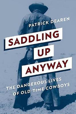 Saddling Up Anyway - The Dangerous Lives of Old-Time Cowboys by Patric