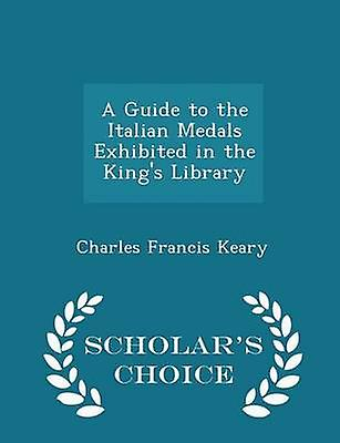 A Guide to the Italian Medals Exhibited in the Kings Library  Scholars Choice Edition by Keary & Charles Francis