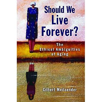 Should We Live Forever? - The Ethical Ambiguities of Aging by Gilbert