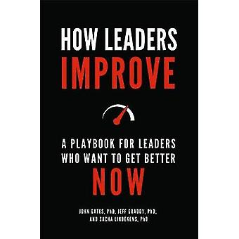 How Leaders Improve - A Playbook for Leaders Who Want to Get Better No