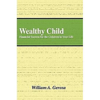 Wealthy Child Financial Success for the Children in Your Life by Gerosa & William