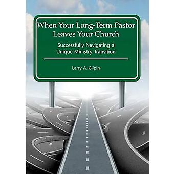 When Your LongTerm Pastor Leaves Your Church Successfully Navigating  a  Unique Ministry Transition by Gilpin & Larry A