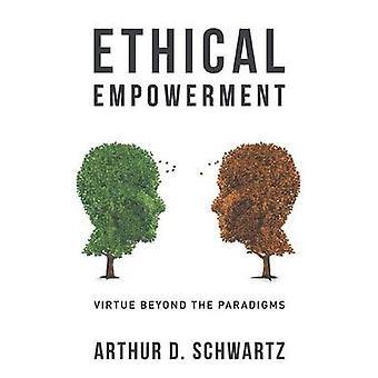 Ethical Empowerment Virtue Beyond the Paradigms by Schwartz & Arthur D