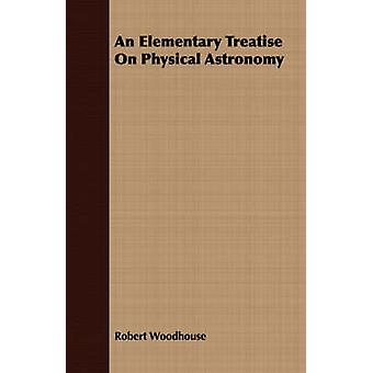 An Elementary Treatise On Physical Astronomy by Woodhouse & Robert