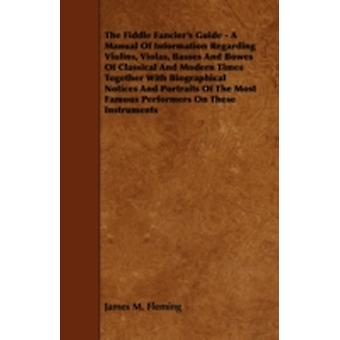 The Fiddle Fanciers Guide  A Manual of Information Regarding Violins Violas Basses and Bowes of Classical and Modern Times Together with Biographi by Fleming & James M.