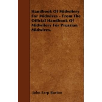 Handbook Of Midwifery For Midwives  From The Official Handbook Of Midwifery For Prussian Midwives. by Burton & John Earp