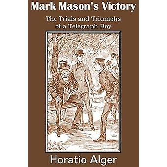 Mark Masons Victory the Trials and Triumphs of a Telegraph Boy by Alger & Horatio & Jr.