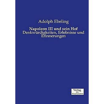 Napoleon III und sein HofDenkwrdigkeiten Erlebnisse und Erinnerungen by Ebeling & Adolph