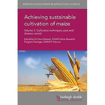 Achieving Sustainable Cultivation of Maize Volume 2 Cultivation Techniques Pest and Disease Control by Watson & Dave