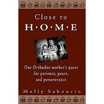 Close to Home One Orthodox Mothers Quest for Patience Peace and Perseverance by Sabourin & Molly
