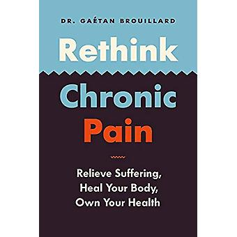 Rethink Chronic Pain - Relieve Suffering - Heal Your Body - Own Your H