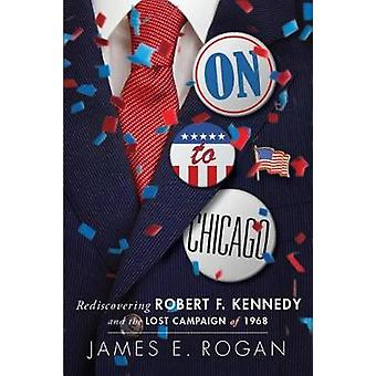 On to Chicago - Rediscovering Robert F. Kennedy and the Lost Campaign