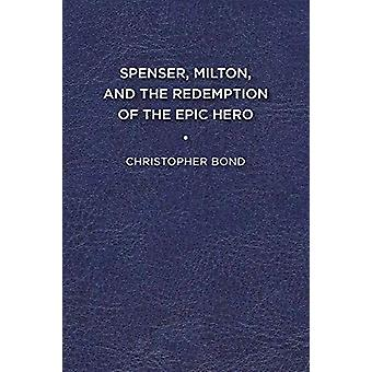Spenser - Milton - and the Redemption of the Epic Hero by Christopher