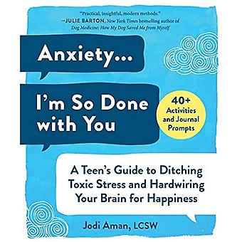 Anxiété... I'm So Done with You: A Teen's Guide to Larching Toxic Stress and Hardwiring Your Brain for Happiness