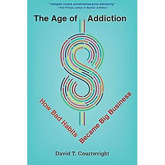 The Age of Addiction  How Bad Habits Became Big Business by David T Courtwright
