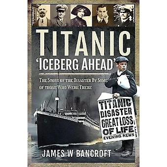 Titanic 'Iceberg Ahead' The Story of the Disaster By Some of those Who Were There