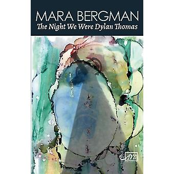 The Night We Were Dylan Thomas by Mara Bergman
