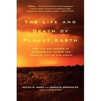The Life and Death of Planet Earth - How the New Science of Astrobiolo