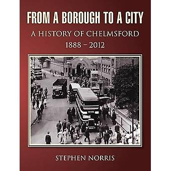 From a Borough to a City  A History of Chelmsford 1888  2012 by Norris & Stephen