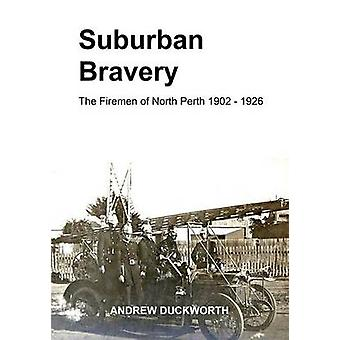 Suburban Bravery The Firemen of North Perth 1902 to 1926 by Duckworth & Andrew R