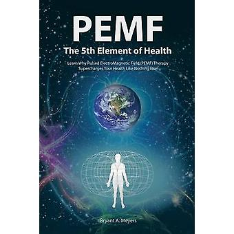 PEMF  The Fifth Element of Health Learn Why Pulsed Electromagnetic Field PEMF Therapy Supercharges Your Health Like Nothing Else by Meyers & Bryant A.