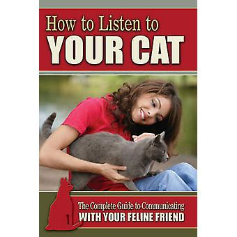 How to Listen to Your Cat - The Complete Guide to Communicating with Y